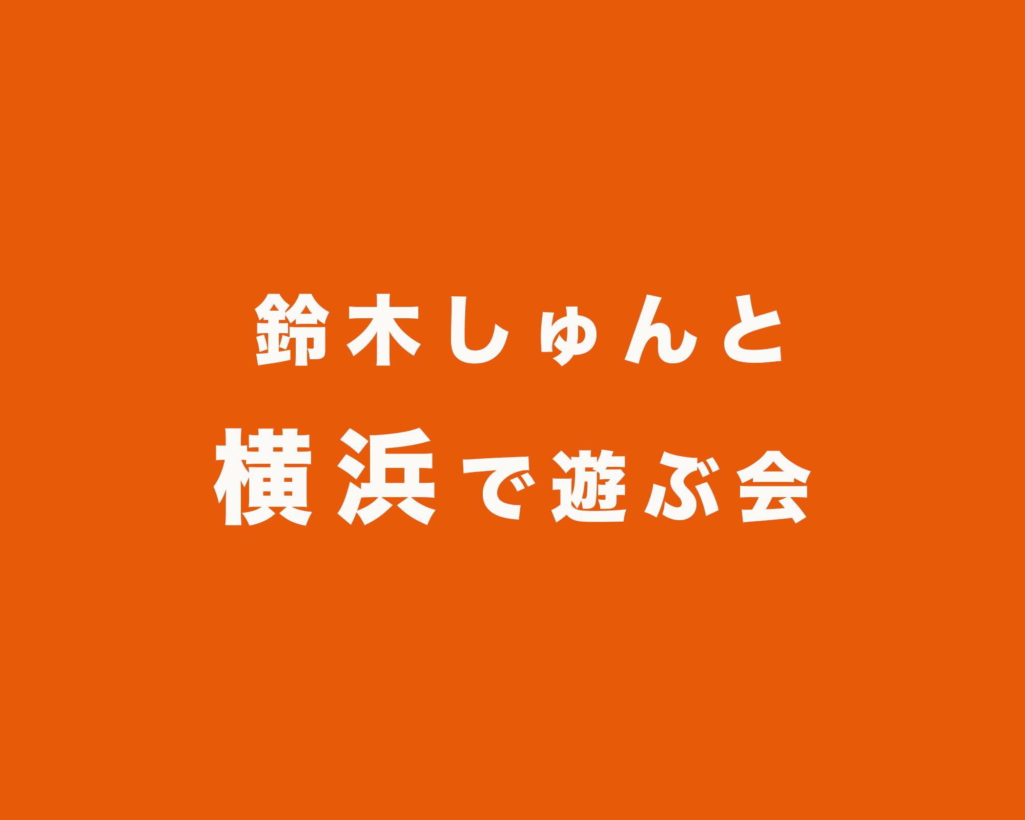 鈴木しゅんと横浜で遊ぶ会 4/4(火)18:00